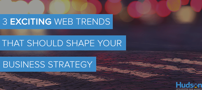 3 Exciting Web Trends That Should Shape Your Business Strategy
