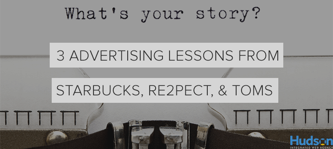 3 Advertising Lessons from Starbucks, RE2PECT, and TOMS: Why Good Marketing Equals Good Branding